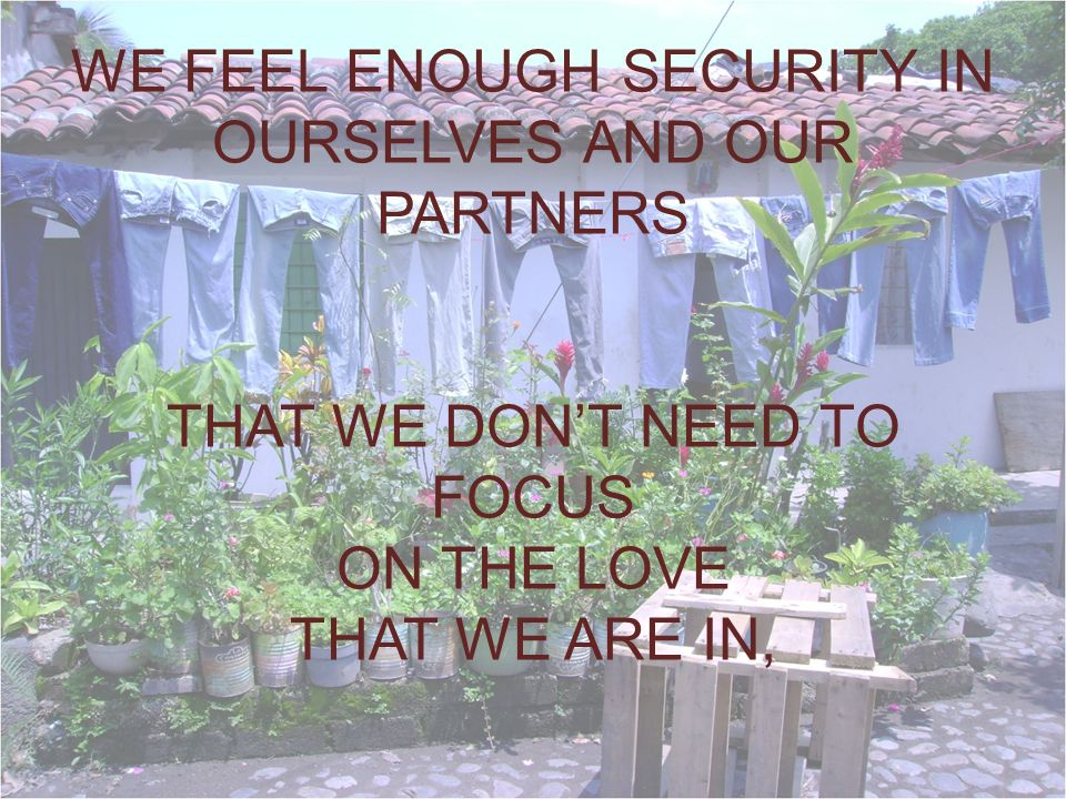 WE FEEL ENOUGH SECURITY IN OURSELVES AND OUR PARTNERS THAT WE DONT NEED TO FOCUS ON THE LOVE THAT WE ARE IN,