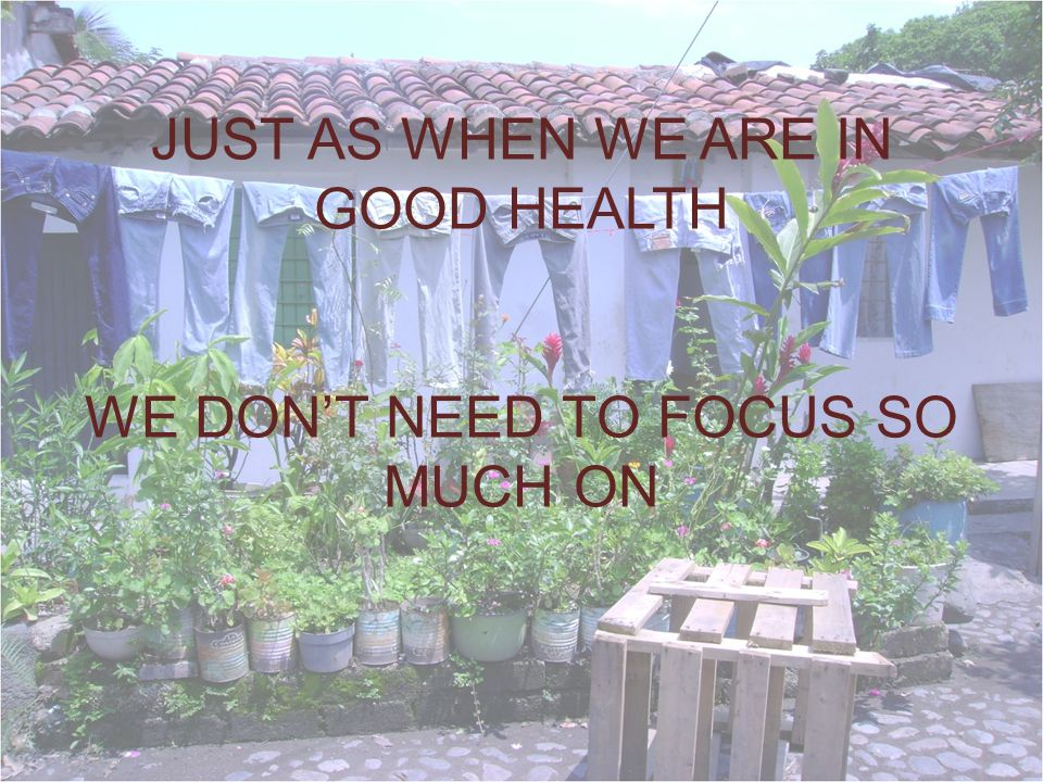 JUST AS WHEN WE ARE IN GOOD HEALTH WE DONT NEED TO FOCUS SO MUCH ON