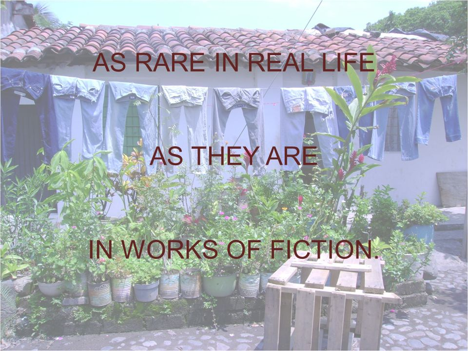 AS RARE IN REAL LIFE AS THEY ARE IN WORKS OF FICTION.