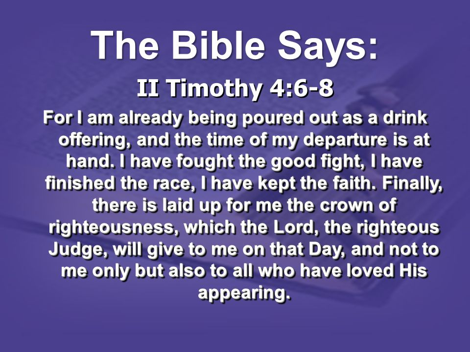 II Timothy 4:6-8 For I am already being poured out as a drink offering, and the time of my departure is at hand. I have fought the good fight, I have