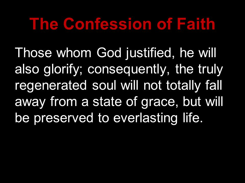 Those whom God justified, he will also glorify; consequently, the truly regenerated soul will not totally fall away from a state of grace, but will be