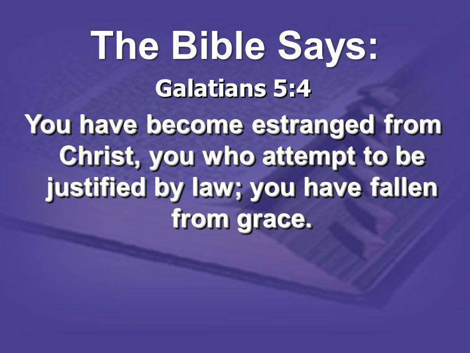 Galatians 5:4 You have become estranged from Christ, you who attempt to be justified by law; you have fallen from grace. Galatians 5:4 You have become