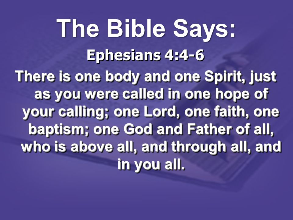 Ephesians 4:4-6 There is one body and one Spirit, just as you were called in one hope of your calling; one Lord, one faith, one baptism; one God and F