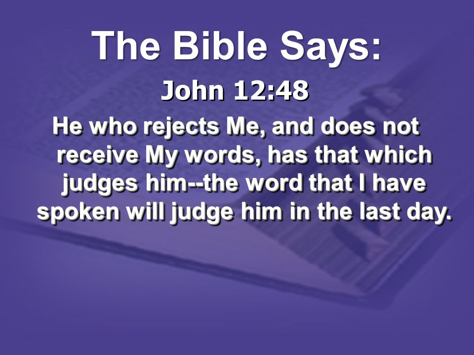 John 12:48 He who rejects Me, and does not receive My words, has that which judges him--the word that I have spoken will judge him in the last day. Jo