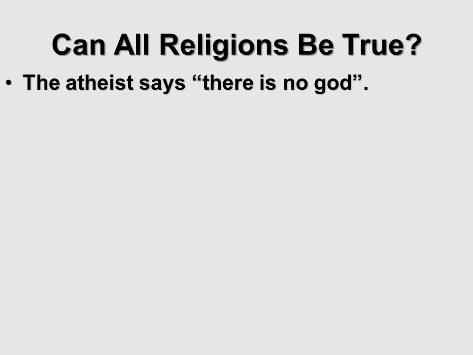 Can All Religions Be True? The atheist says there is no god.The atheist says there is no god.