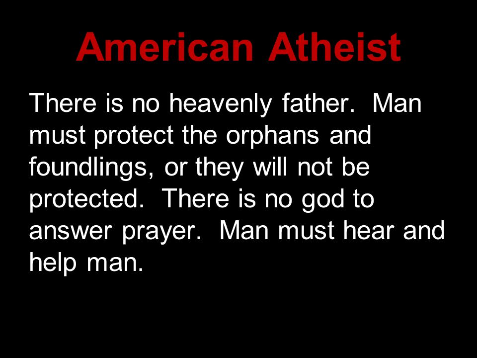 American Atheist There is no heavenly father. Man must protect the orphans and foundlings, or they will not be protected. There is no god to answer pr