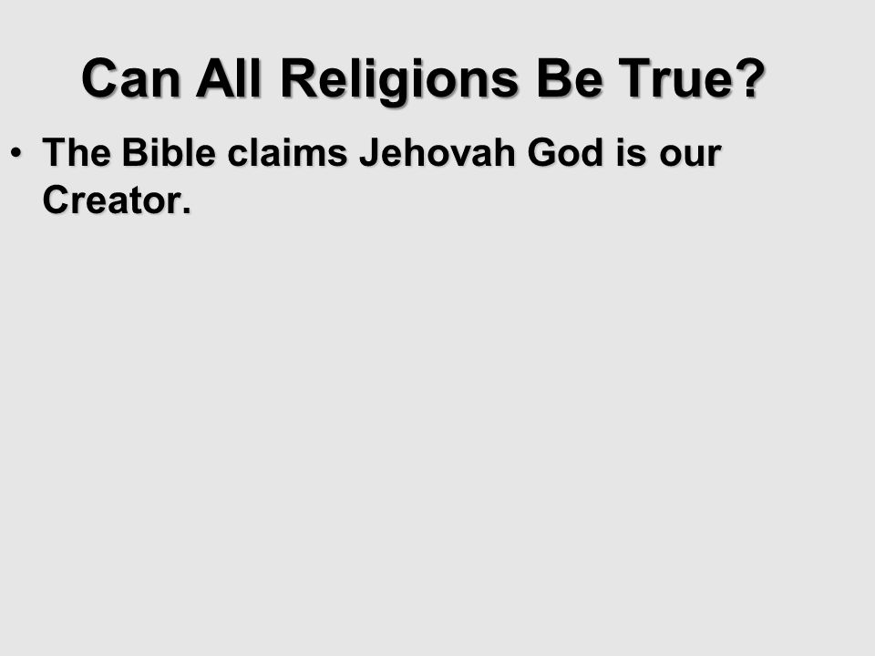 The Bible claims Jehovah God is our Creator.The Bible claims Jehovah God is our Creator. Can All Religions Be True?