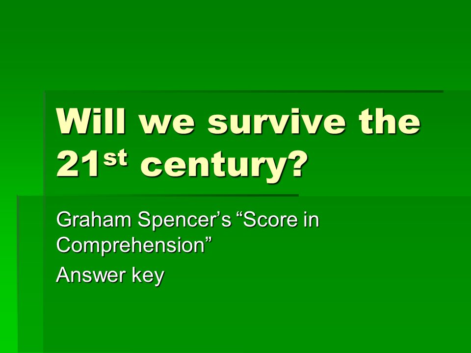 Will we survive the 21 st century Graham Spencers Score in Comprehension Answer key