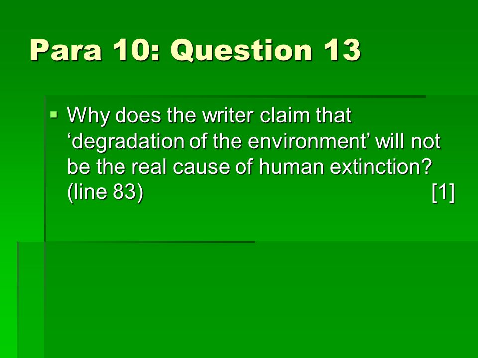 Para 10: Question 13 Why does the writer claim that degradation of the environment will not be the real cause of human extinction.