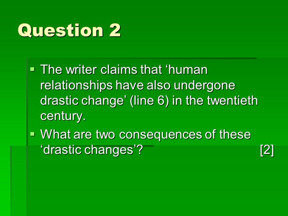 Question 2 The writer claims that human relationships have also undergone drastic change (line 6) in the twentieth century.