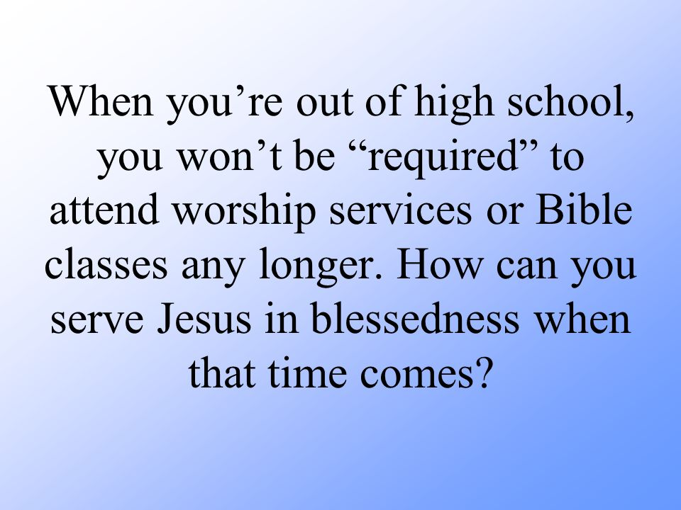 When youre out of high school, you wont be required to attend worship services or Bible classes any longer.