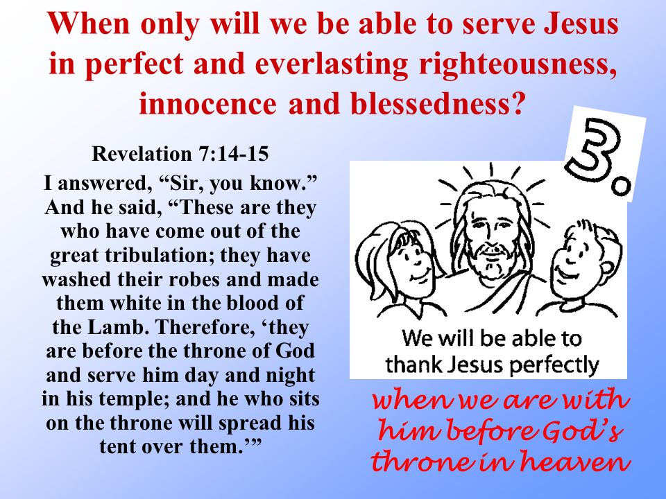 When only will we be able to serve Jesus in perfect and everlasting righteousness, innocence and blessedness.