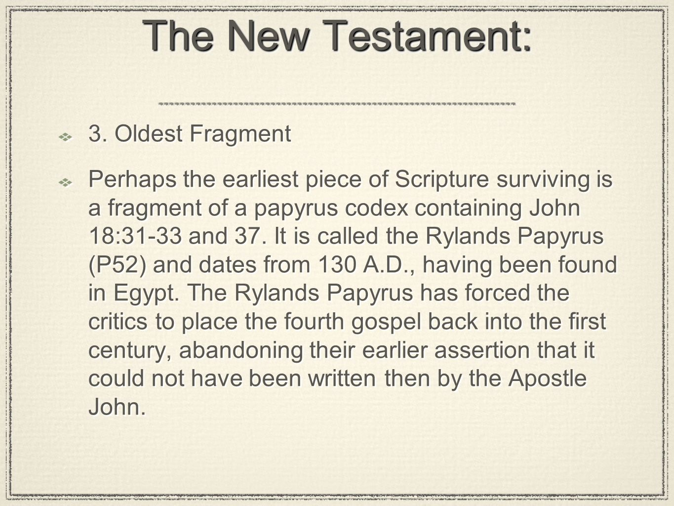 The New Testament: 3. Oldest Fragment Perhaps the earliest piece of Scripture surviving is a fragment of a papyrus codex containing John 18:31-33 and
