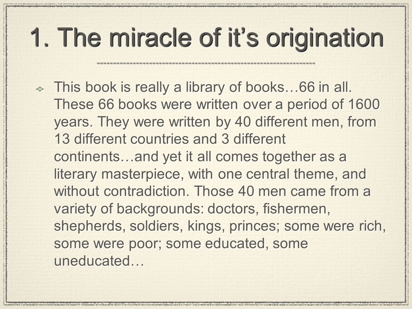 1. The miracle of its origination This book is really a library of books…66 in all. These 66 books were written over a period of 1600 years. They were