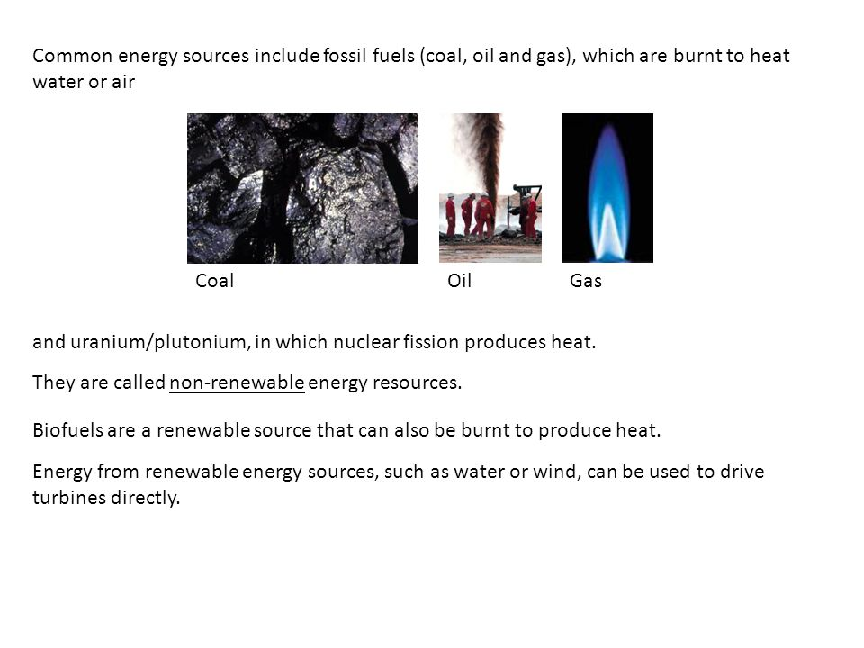 Common energy sources include fossil fuels (coal, oil and gas), which are burnt to heat water or air They are called non-renewable energy resources. C