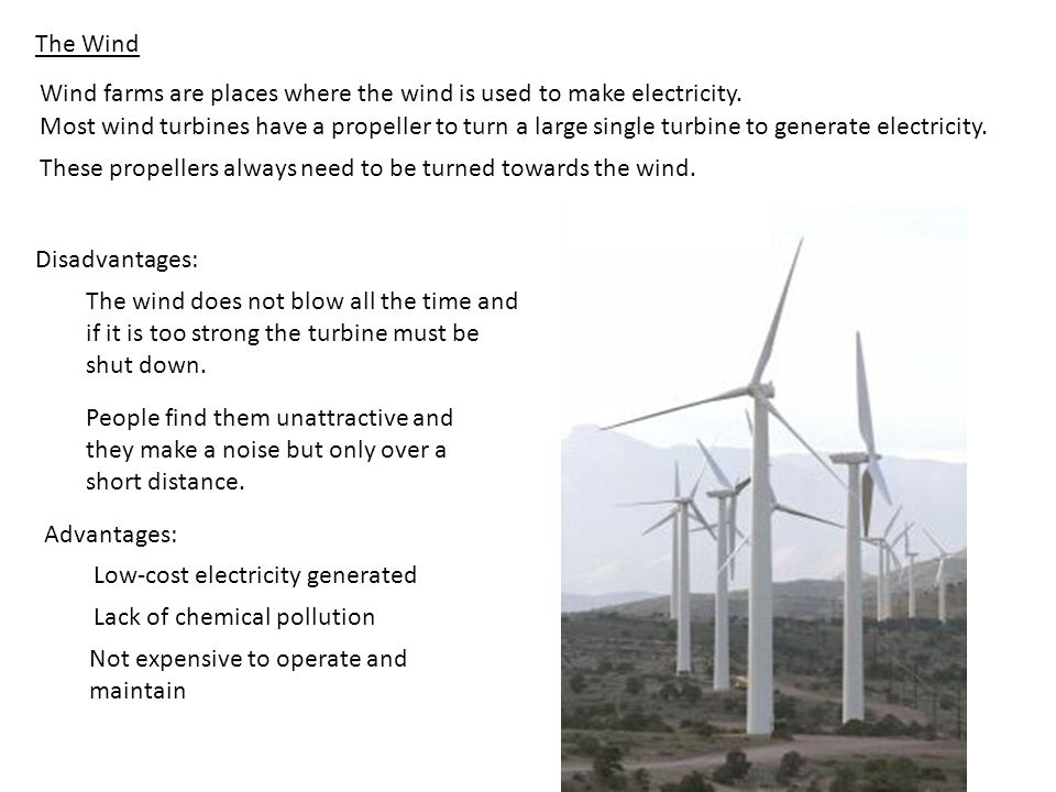 The Wind Wind farms are places where the wind is used to make electricity. Most wind turbines have a propeller to turn a large single turbine to gener