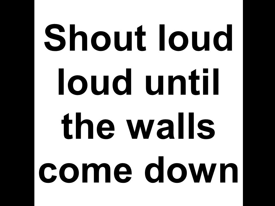 Shout loud loud until the walls come down