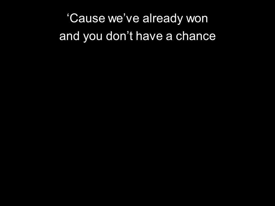 Cause weve already won and you dont have a chance