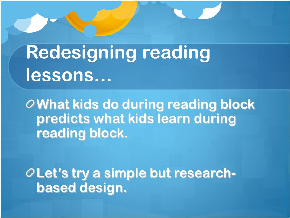 Redesigning reading lessons… What kids do during reading block predicts what kids learn during reading block. Lets try a simple but research- based de