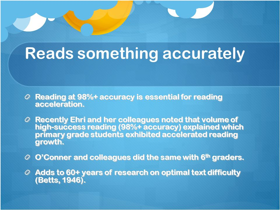 Reads something accurately Reading at 98%+ accuracy is essential for reading acceleration. Recently Ehri and her colleagues noted that volume of high-
