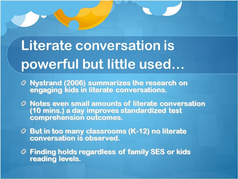 Literate conversation is powerful but little used… Nystrand (2006) summarizes the research on engaging kids in literate conversations. Notes even smal