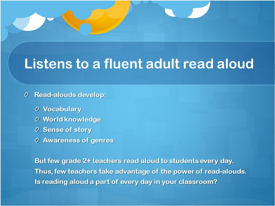 Listens to a fluent adult read aloud Read-alouds develop: Vocabulary World knowledge Sense of story Awareness of genres But few grade 2+ teachers read
