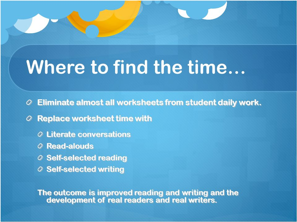 Where to find the time… Eliminate almost all worksheets from student daily work. Replace worksheet time with Literate conversations Read-alouds Self-s
