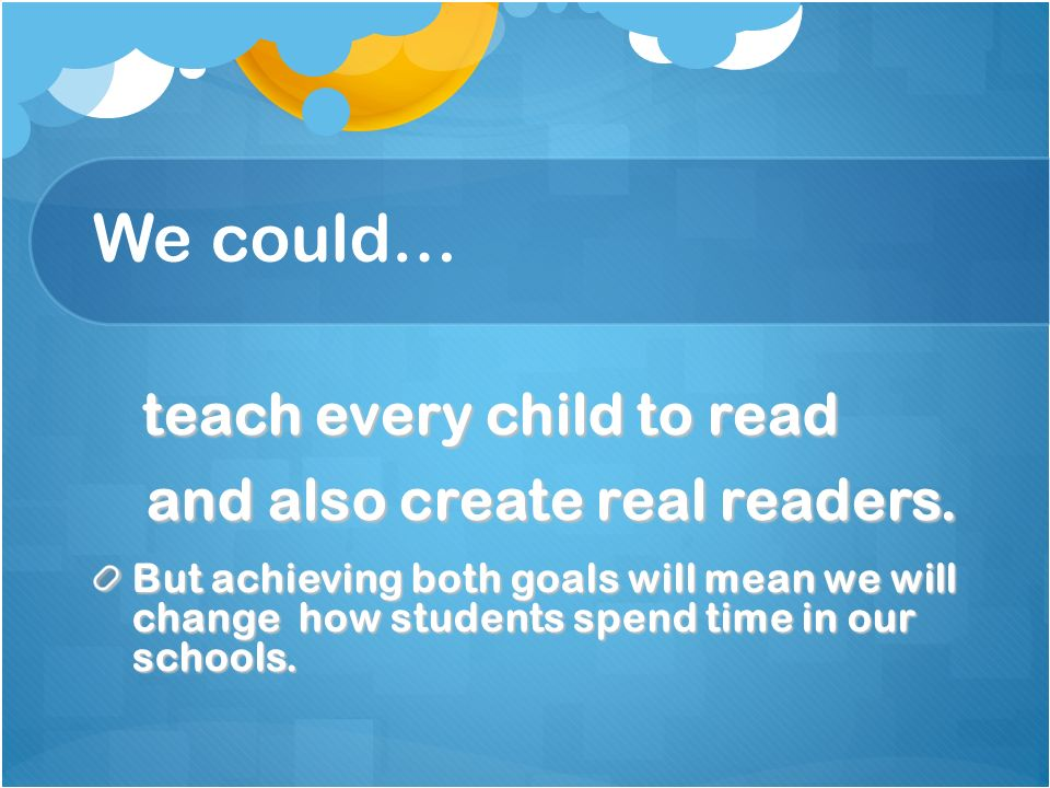 We could… teach every child to read teach every child to read and also create real readers. and also create real readers. But achieving both goals wil