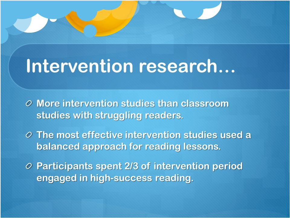 Intervention research… More intervention studies than classroom studies with struggling readers. The most effective intervention studies used a balanc