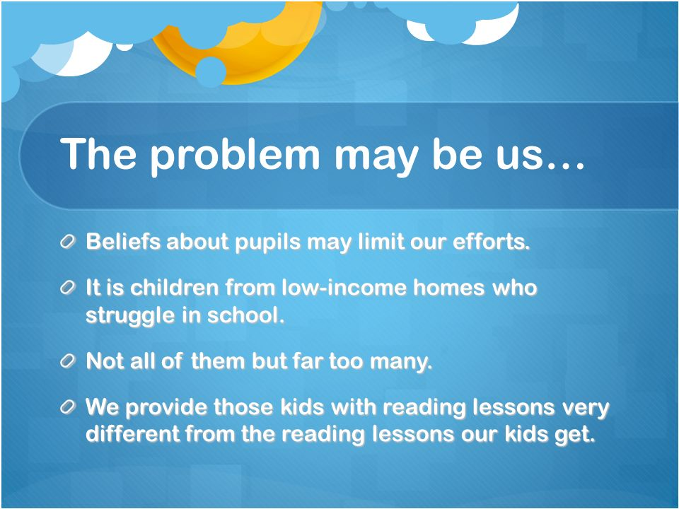 The problem may be us… Beliefs about pupils may limit our efforts. It is children from low-income homes who struggle in school. Not all of them but fa