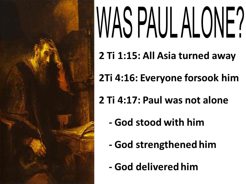 2 Ti 1:15: All Asia turned away 2Ti 4:16: Everyone forsook him 2 Ti 4:17: Paul was not alone - God stood with him - God strengthened him - God delivered him