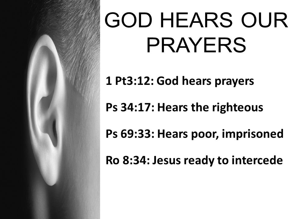 1 Pt3:12: God hears prayers Ps 34:17: Hears the righteous Ps 69:33: Hears poor, imprisoned Ro 8:34: Jesus ready to intercede
