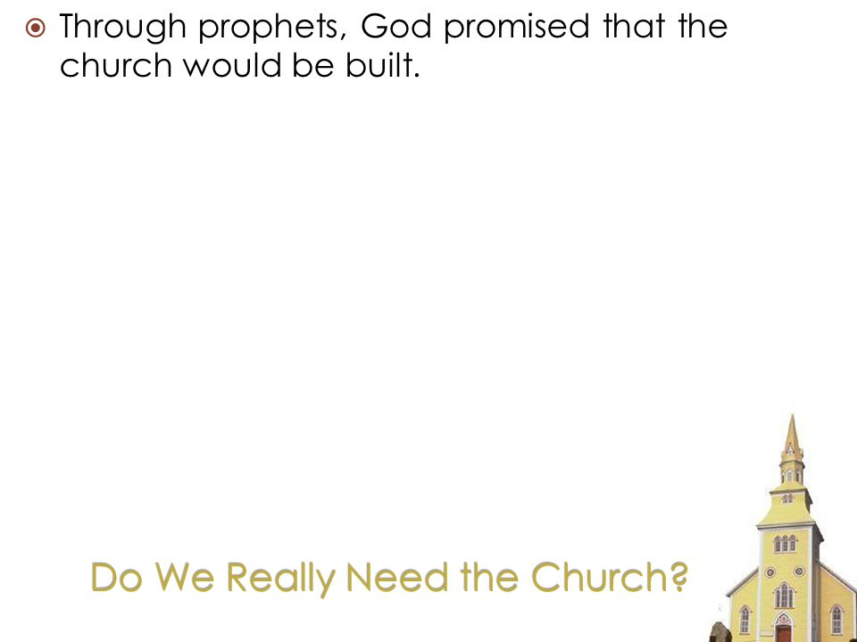 Do We Really Need the Church Through prophets, God promised that the church would be built.