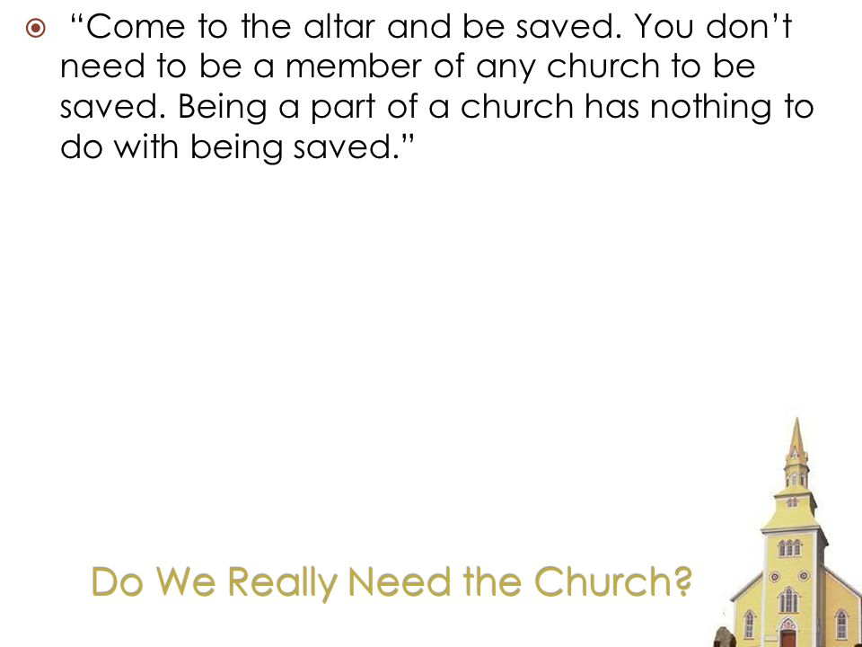 Do We Really Need the Church. Come to the altar and be saved.