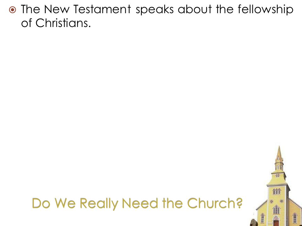 Do We Really Need the Church The New Testament speaks about the fellowship of Christians.