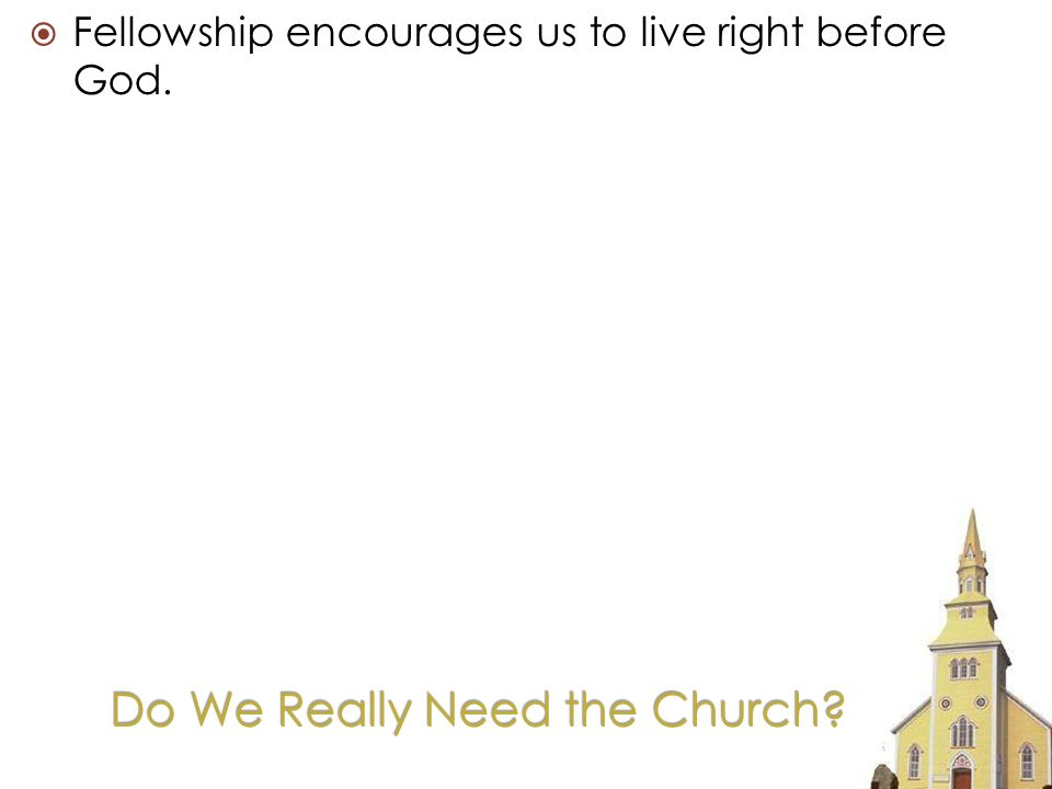 Do We Really Need the Church Fellowship encourages us to live right before God.