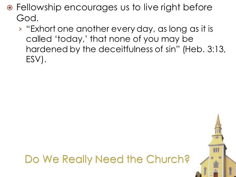 Do We Really Need the Church. Fellowship encourages us to live right before God.