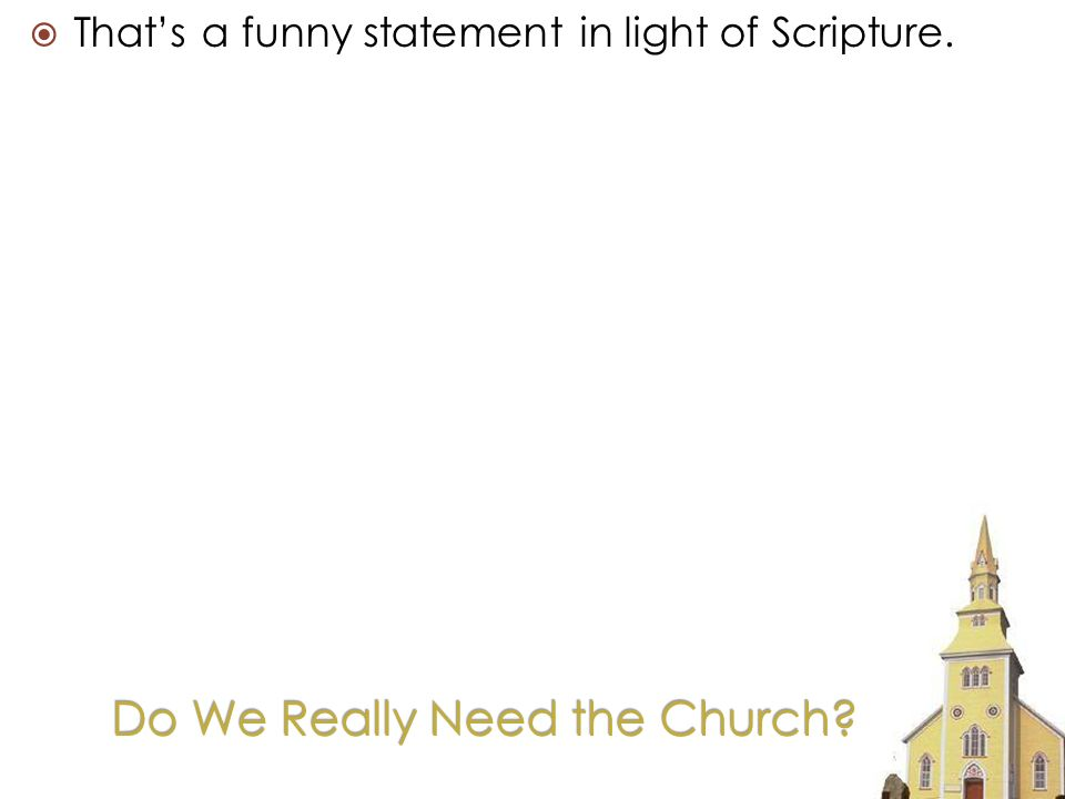Do We Really Need the Church Thats a funny statement in light of Scripture.