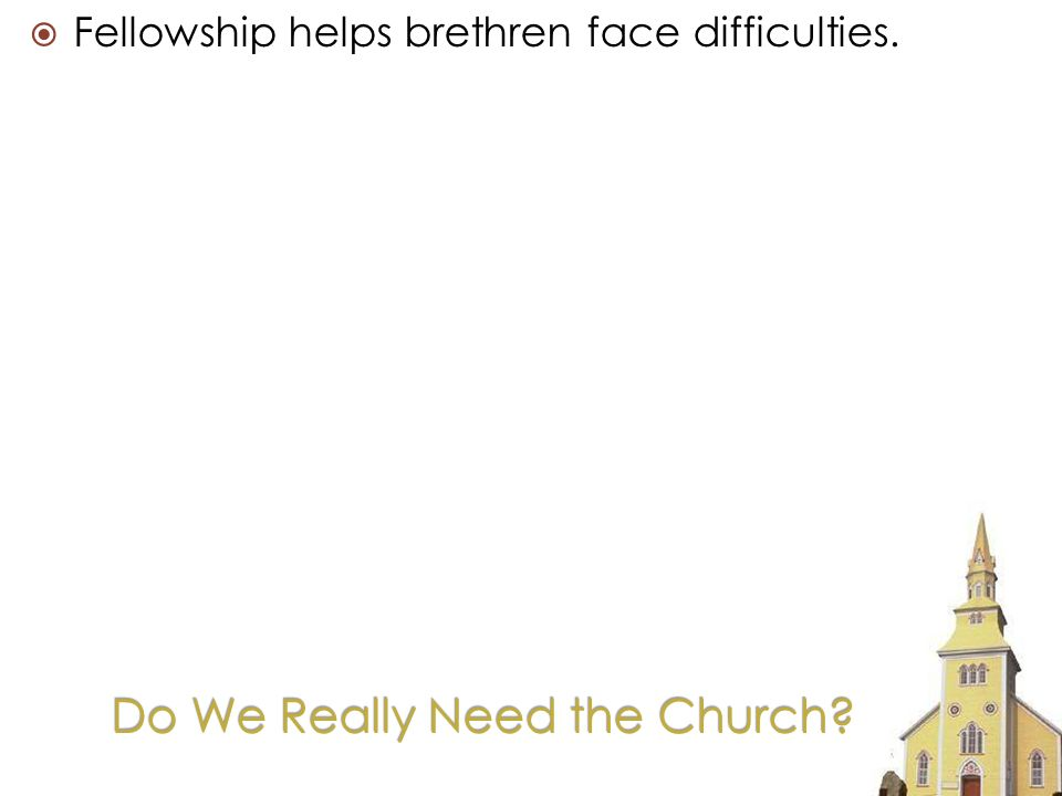 Fellowship helps brethren face difficulties.