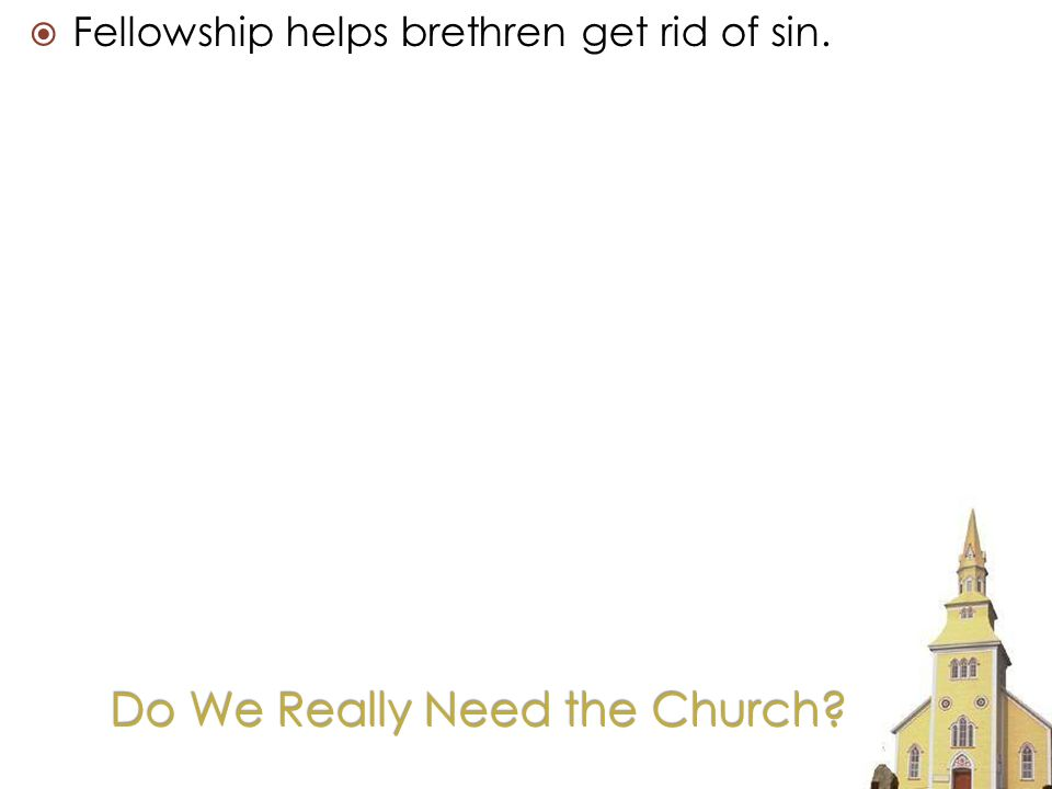 Fellowship helps brethren get rid of sin.