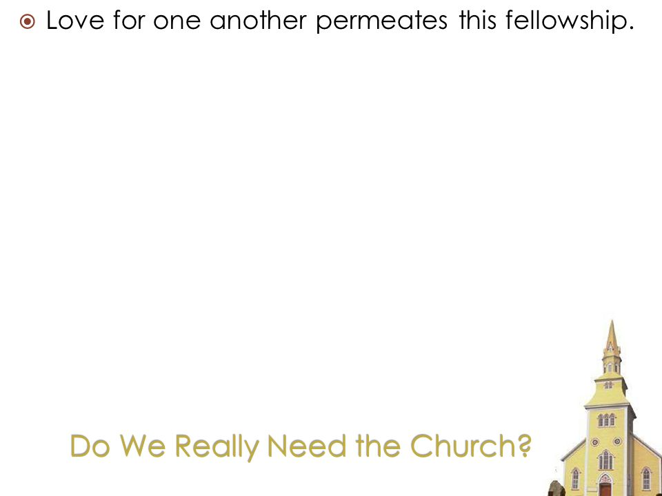 Do We Really Need the Church Love for one another permeates this fellowship.