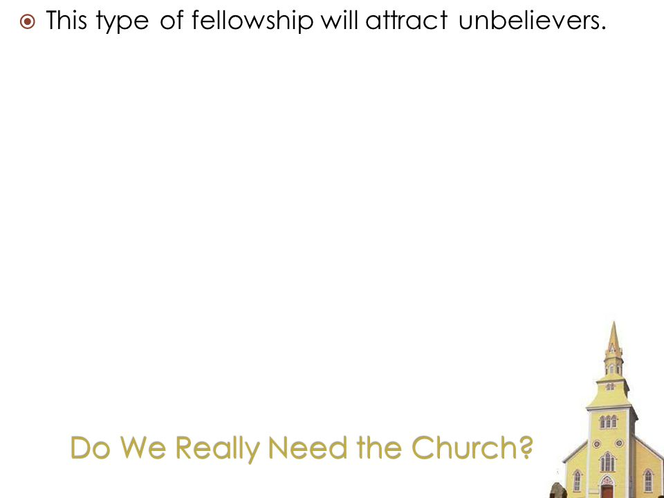 This type of fellowship will attract unbelievers.