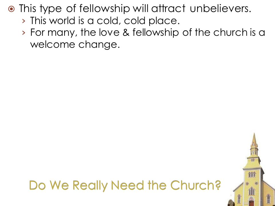 Do We Really Need the Church. This type of fellowship will attract unbelievers.