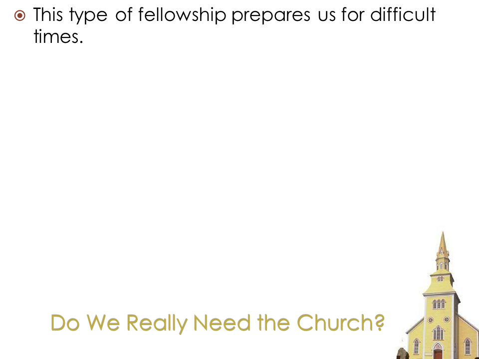Do We Really Need the Church This type of fellowship prepares us for difficult times.