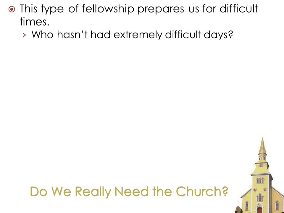 Do We Really Need the Church. This type of fellowship prepares us for difficult times.