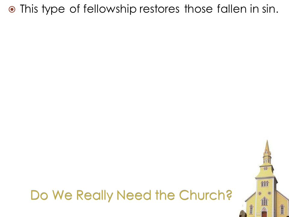 Do We Really Need the Church This type of fellowship restores those fallen in sin.