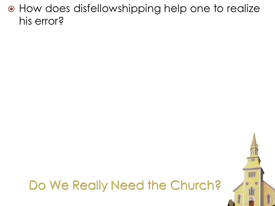 Do We Really Need the Church How does disfellowshipping help one to realize his error
