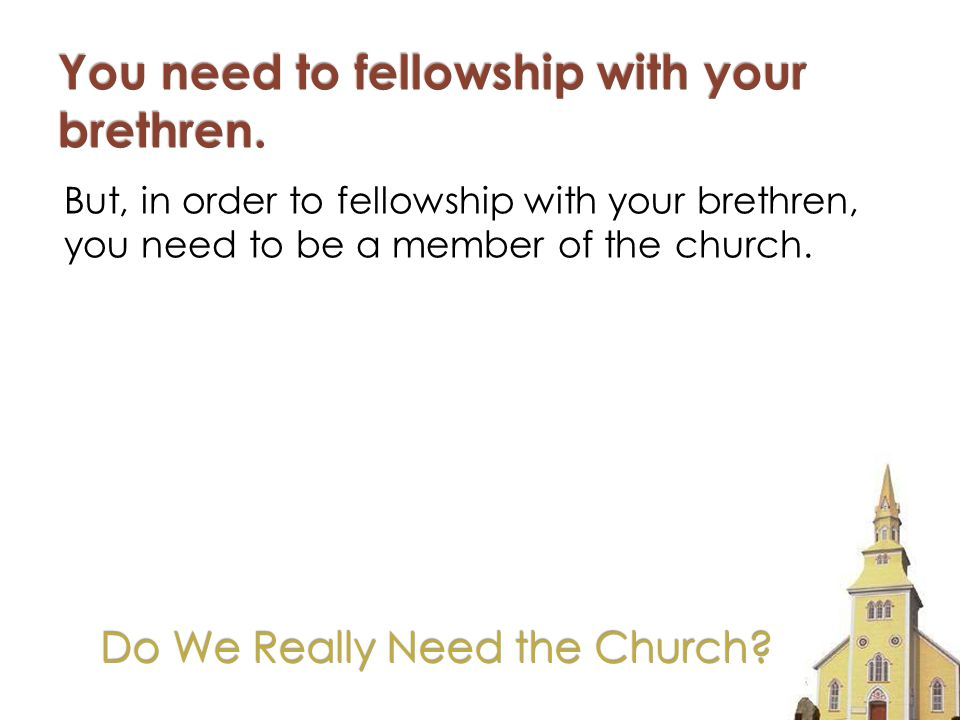 But, in order to fellowship with your brethren, you need to be a member of the church.