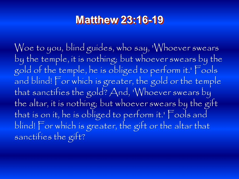 Woe to you, blind guides, who say, Whoever swears by the temple, it is nothing; but whoever swears by the gold of the temple, he is obliged to perform it. Fools and blind.
