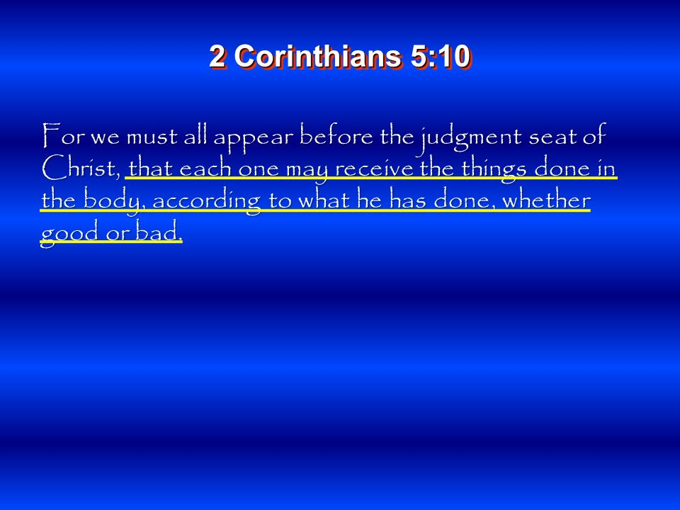 For we must all appear before the judgment seat of Christ, that each one may receive the things done in the body, according to what he has done, whether good or bad.